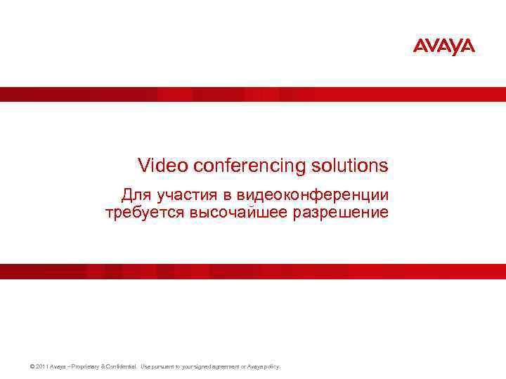 Video conferencing solutions Для участия в видеоконференции требуется высочайшее разрешение © 2011 Avaya –