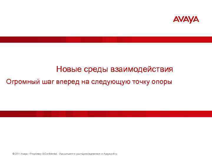 Новые среды взаимодействия Огромный шаг вперед на следующую точку опоры © 2011 Avaya –