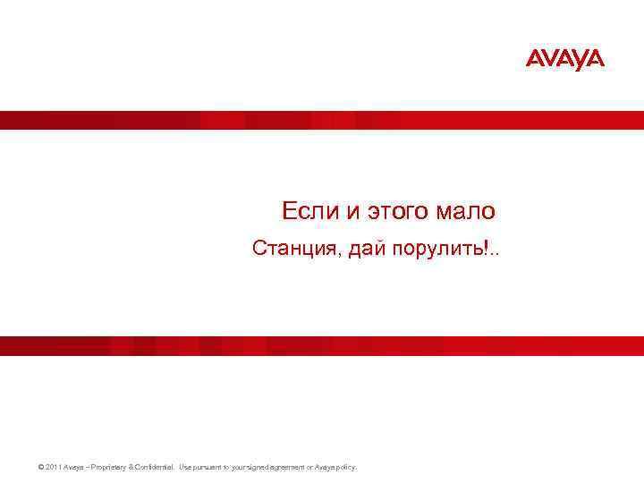Если и этого мало Станция, дай порулить!. . © 2011 Avaya – Proprietary &
