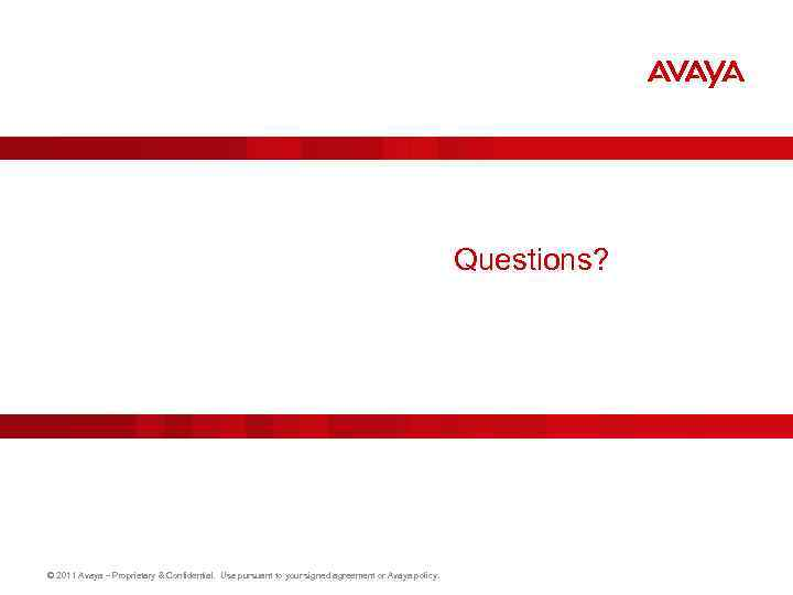 Questions? © 2011 Avaya – Proprietary & Confidential. Use pursuant to your signed agreement
