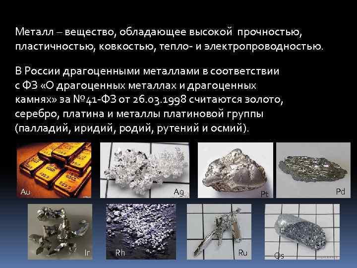 Металл – вещество, обладающее высокой прочностью, пластичностью, ковкостью, тепло- и электропроводностью. В России драгоценными