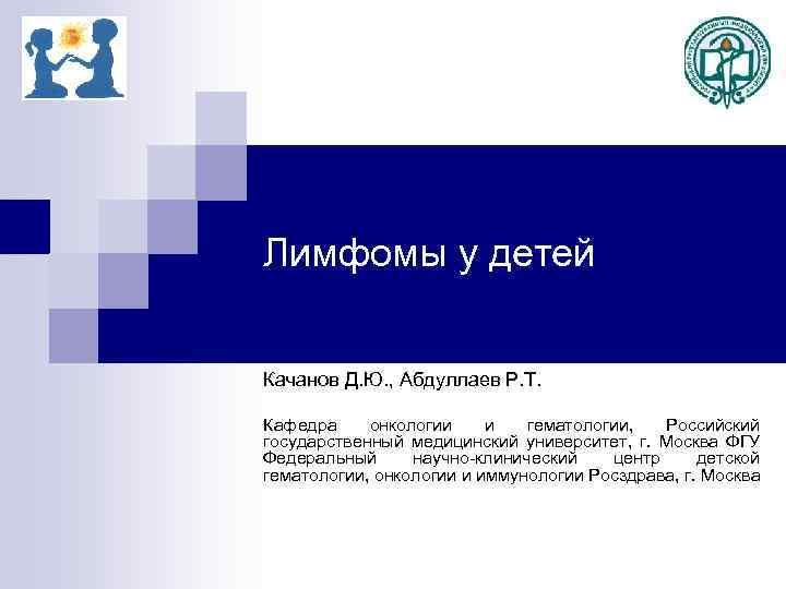 Лимфомы у детей Качанов Д. Ю. , Абдуллаев Р. Т. Кафедра онкологии и гематологии,