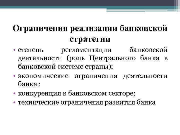 Ограничения реализации банковской стратегии • степень регламентации банковской деятельности (роль Центрального банка в банковской