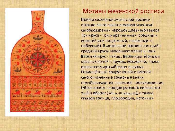 Мотивы мезенской росписи Истоки символов мезенской росписи прежде всего лежат в мфологическом мировоззрении народов