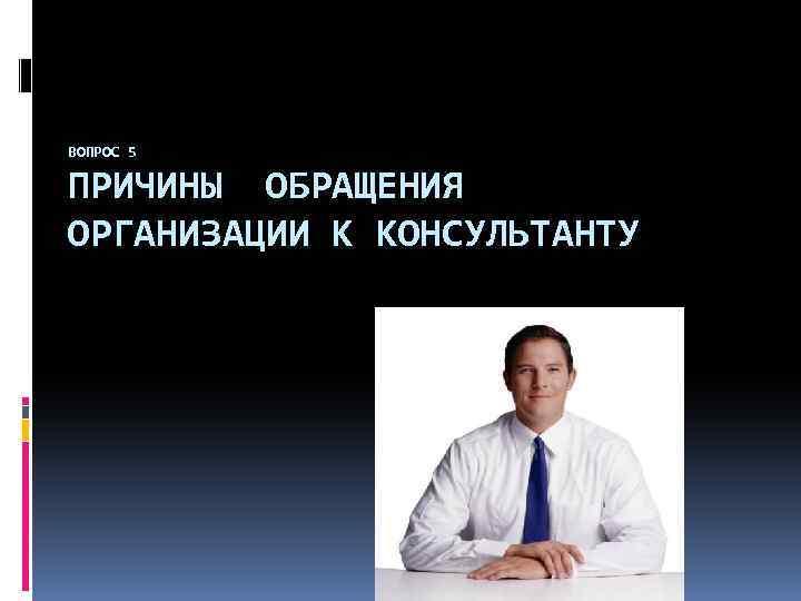 ВОПРОС 5 ПРИЧИНЫ ОБРАЩЕНИЯ ОРГАНИЗАЦИИ К КОНСУЛЬТАНТУ