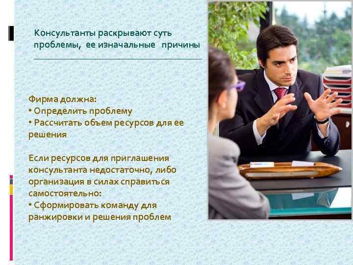 Консультанты раскрывают суть проблемы, ее изначальные причины ____________________ Фирма должна: • Определить проблему •