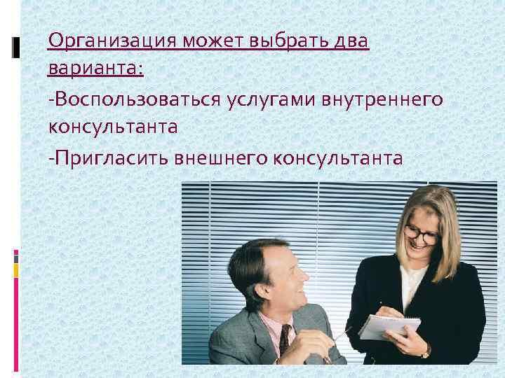 Организация может выбрать два варианта: -Воспользоваться услугами внутреннего консультанта -Пригласить внешнего консультанта