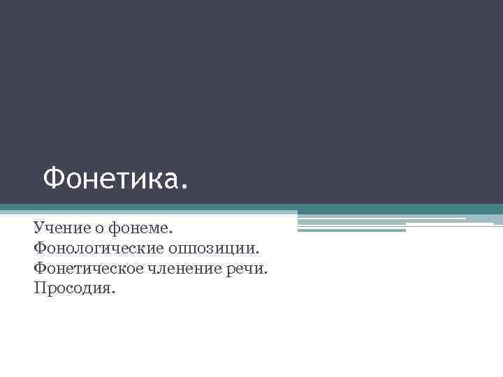 Фонетика. Учение о фонеме. Фонологические оппозиции. Фонетическое членение речи. Просодия.