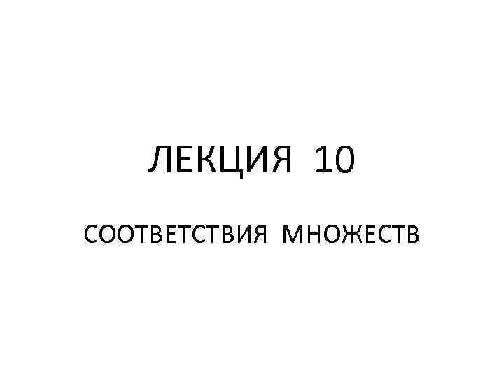 ЛЕКЦИЯ 10 СООТВЕТСТВИЯ МНОЖЕСТВ
