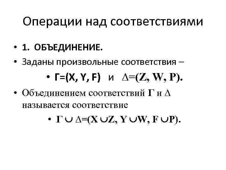 Операции над соответствиями • 1. ОБЪЕДИНЕНИЕ. • Заданы произвольные соответствия – • Г=(X, Y,