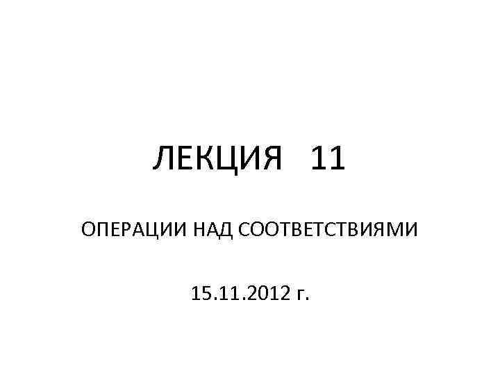 ЛЕКЦИЯ 11 ОПЕРАЦИИ НАД СООТВЕТСТВИЯМИ 15. 11. 2012 г.
