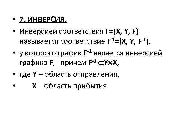 • 7. ИНВЕРСИЯ. • Инверсией соответствия Г=(X, Y, F) называется соответствие Г-1=(X, Y,