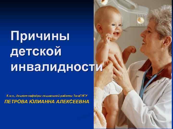 Причины детской инвалидности К. м. н. , доцент кафедры социальной работы Тюм. ГНГУ ПЕТРОВА