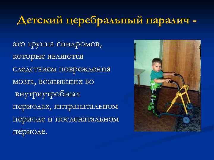 Детский церебральный паралич это группа синдромов, которые являются следствием повреждения мозга, возникших во внутриутробных