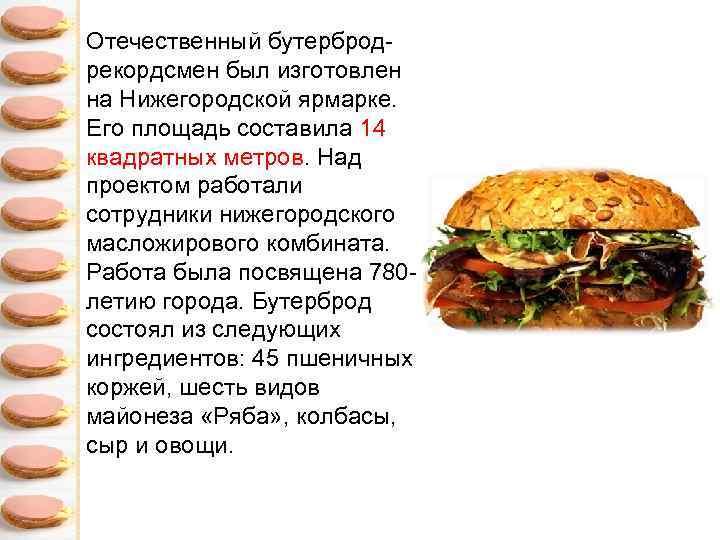 Отечественный бутербродрекордсмен был изготовлен на Нижегородской ярмарке. Его площадь составила 14 квадратных метров. Над