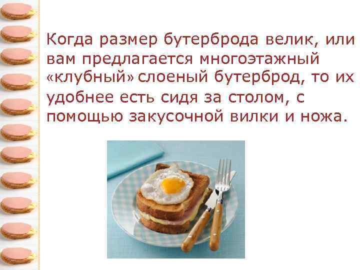 Когда размер бутерброда велик, или вам предлагается многоэтажный «клубный» слоеный бутерброд, то их удобнее