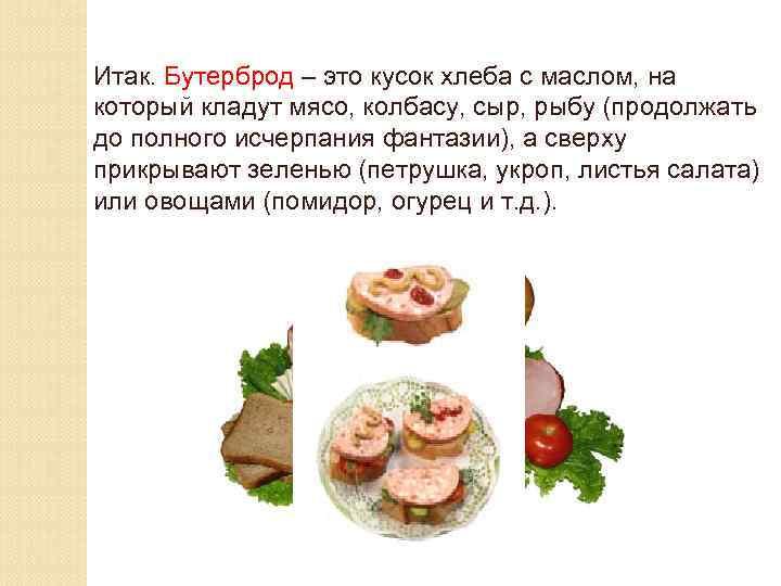 Итак. Бутерброд – это кусок хлеба с маслом, на который кладут мясо, колбасу, сыр,