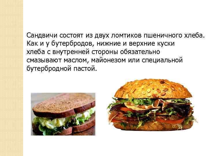 Сандвичи состоят из двух ломтиков пшеничного хлеба. Как и у бутербродов, нижние и верхние