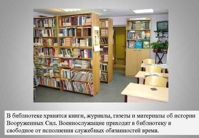 В библиотеке хранятся книги, журналы, газеты и материалы об истории Вооруженных Сил. Военнослужащие приходят