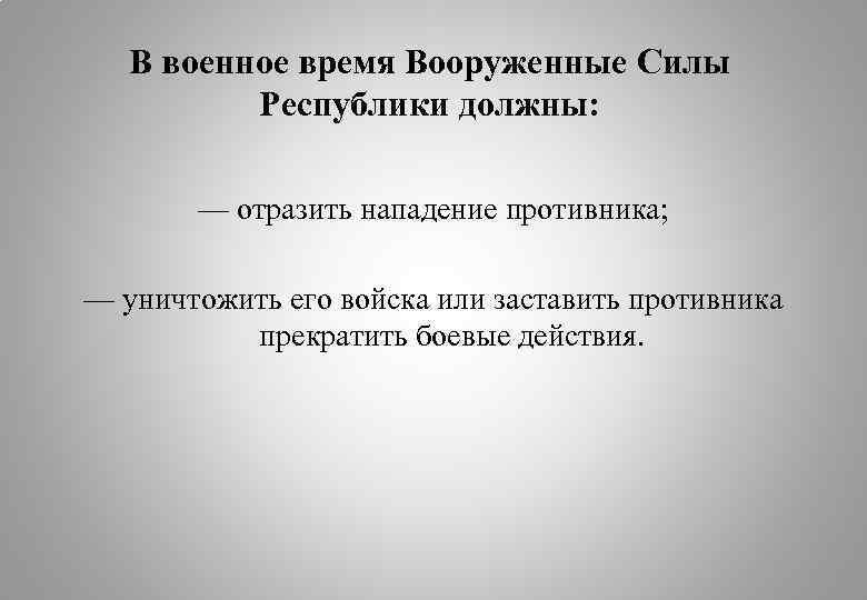 В военное время Вооруженные Силы Республики должны: — отразить нападение противника; — уничтожить его