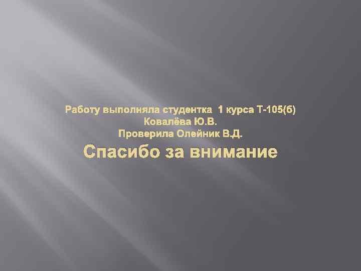 Работу выполняла студентка 1 курса Т-105(б) Ковалёва Ю. В. Проверила Олейник В. Д. Спасибо