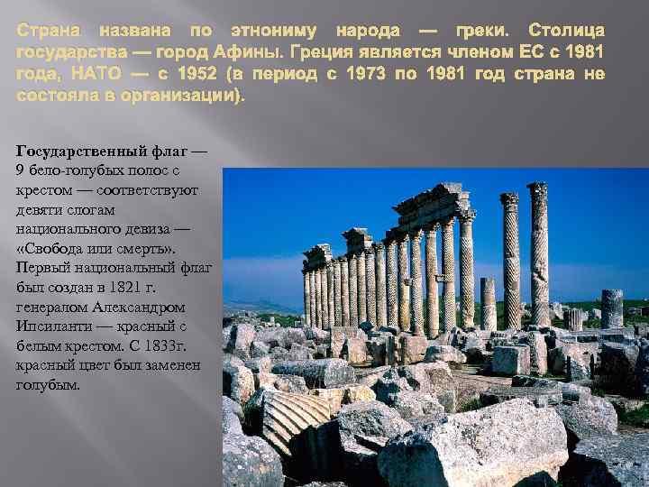 Страна названа по этнониму народа — греки. Столица государства — город Афины. Греция является