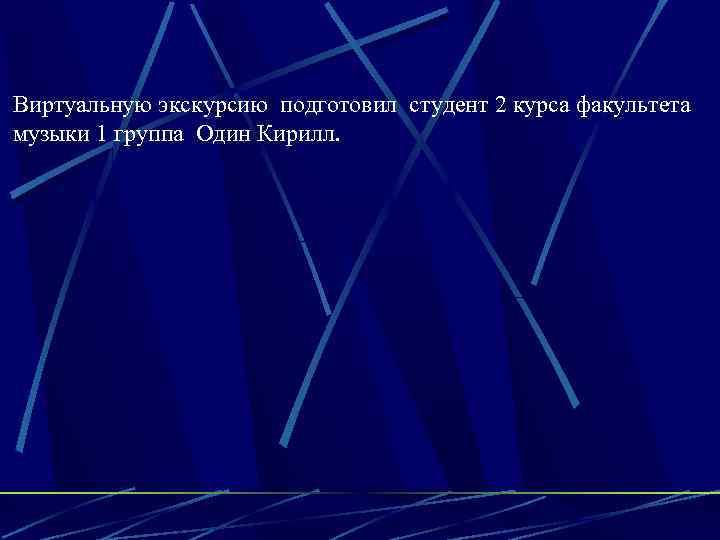 Виртуальную экскурсию подготовил студент 2 курса факультета музыки 1 группа Один Кирилл.