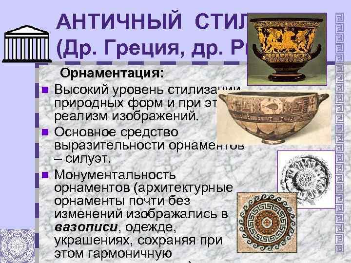 АНТИЧНЫЙ СТИЛЬ (Др. Греция, др. Рим) Орнаментация: n Высокий уровень стилизации природных форм и