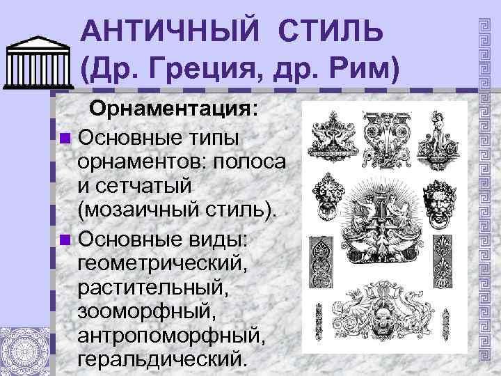 АНТИЧНЫЙ СТИЛЬ (Др. Греция, др. Рим) Орнаментация: n Основные типы орнаментов: полоса и сетчатый
