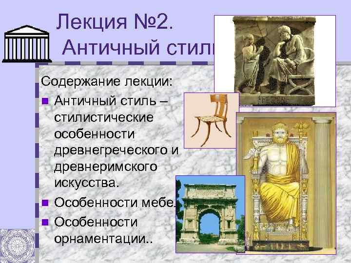 Лекция № 2. Античный стиль. Содержание лекции: n Античный стиль – стилистические особенности древнегреческого
