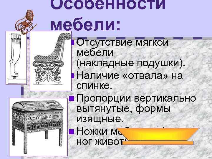 Особенности мебели: n Отсутствие мягкой мебели (накладные подушки). n Наличие «отвала» на спинке. n