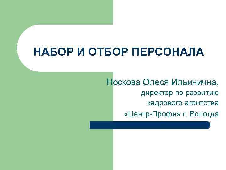 НАБОР И ОТБОР ПЕРСОНАЛА Носкова Олеся Ильинична, директор по развитию кадрового агентства «Центр-Профи» г.