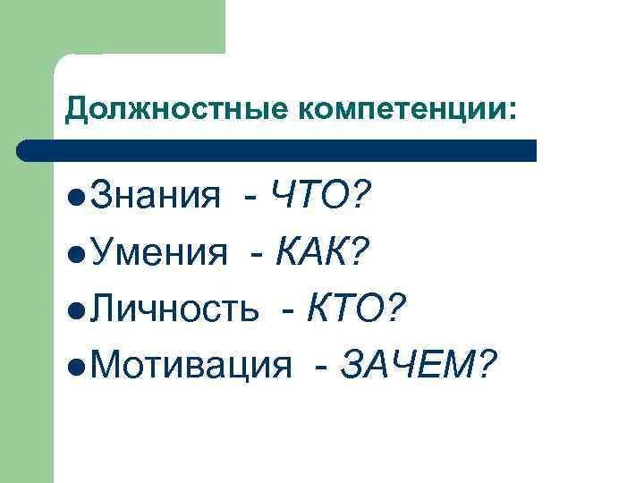 Должностные компетенции: l Знания - ЧТО? l Умения - КАК? l Личность - КТО?
