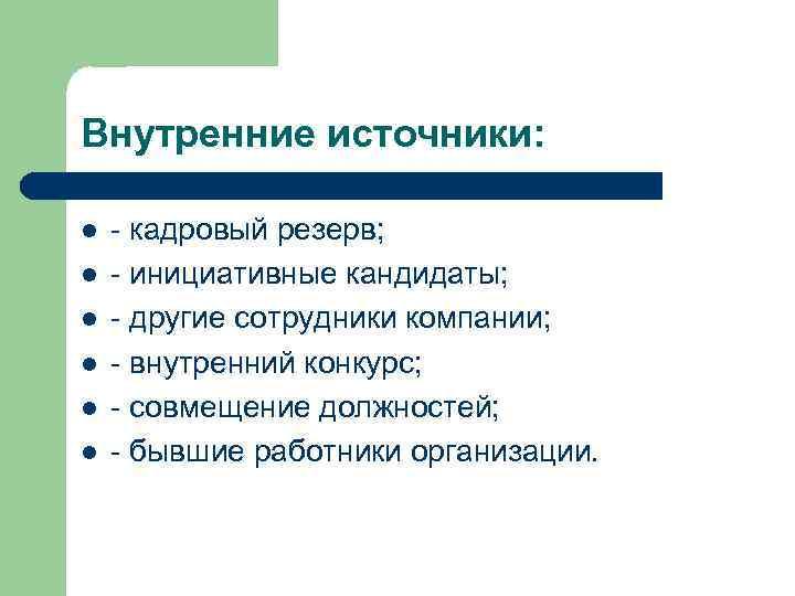 Внутренние источники: l l l - кадровый резерв; - инициативные кандидаты; - другие сотрудники
