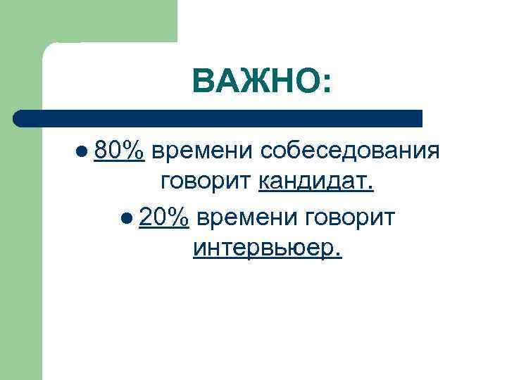 ВАЖНО: l 80% времени собеседования говорит кандидат. l 20% времени говорит интервьюер.