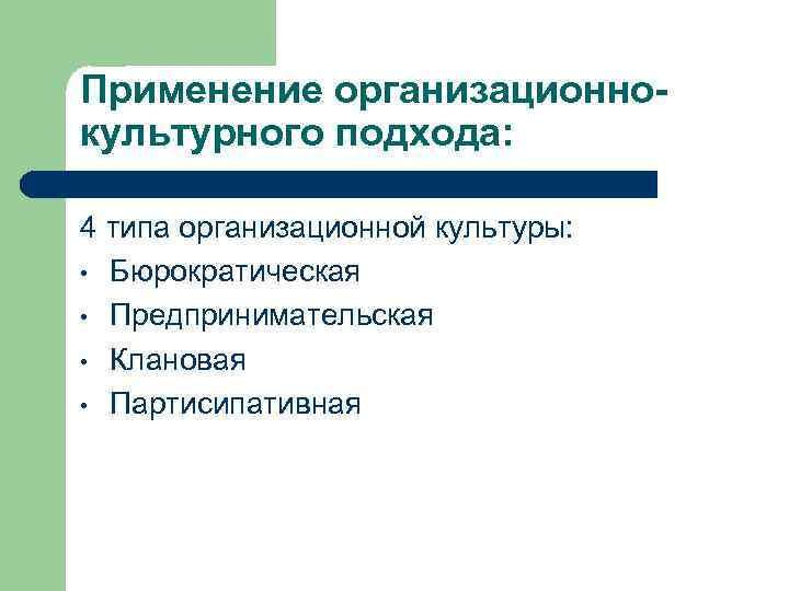 Применение организационнокультурного подхода: 4 типа организационной культуры: • Бюрократическая • Предпринимательская • Клановая •