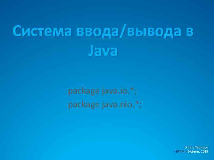 Система ввода/вывода в Java package java. io. *; package java. nio. *; Dmitry Yablokov