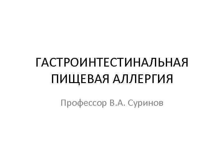 ГАСТРОИНТЕСТИНАЛЬНАЯ ПИЩЕВАЯ АЛЛЕРГИЯ Профессор В. А. Суринов