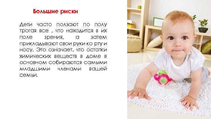 Большие риски Дети часто ползают по полу трогая все , что находится в их