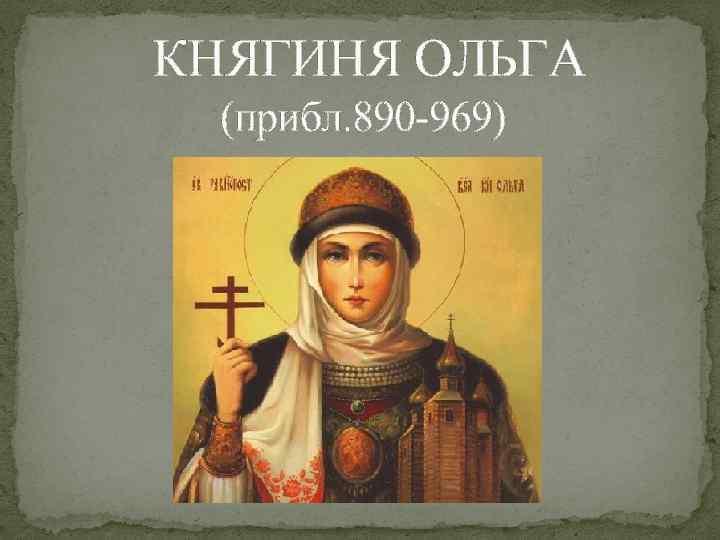 КНЯГИНЯ ОЛЬГА (прибл. 890 -969)
