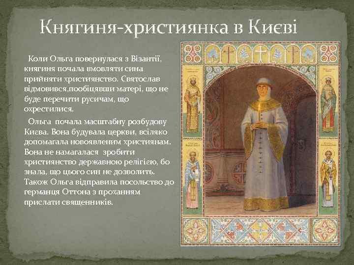 Княгиня-християнка в Києві Коли Ольга повернулася з Візантії, княгиня почала вмовляти сина прийняти християнство.