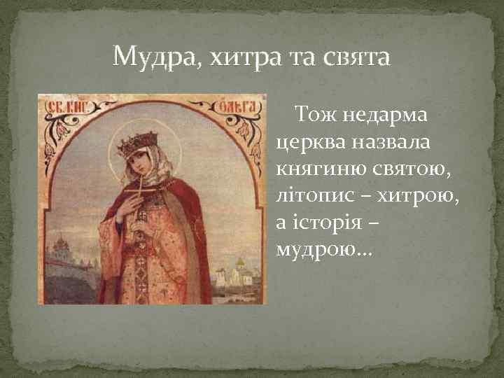 Мудра, хитра та свята Тож недарма церква назвала княгиню святою, літопис – хитрою, а