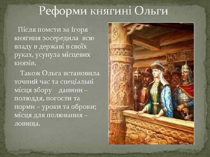 Реформи княгині Ольги Після помсти за Ігоря княгиня зосередила всю владу в державі в