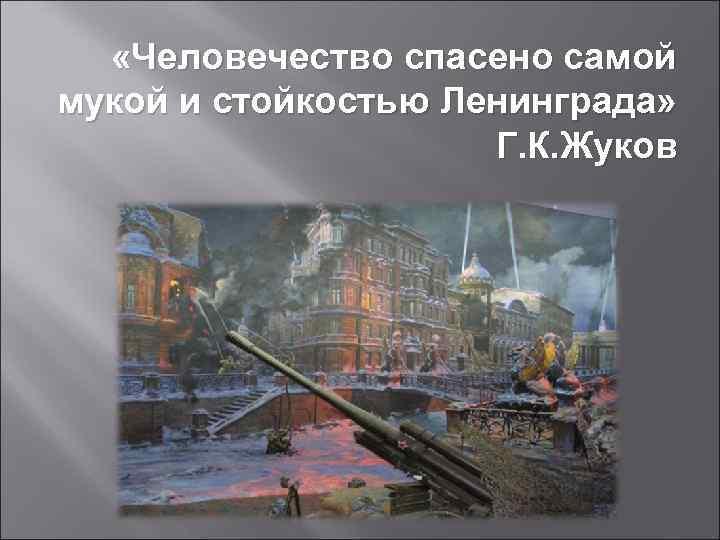«Человечество спасено самой мукой и стойкостью Ленинграда» Г. К. Жуков