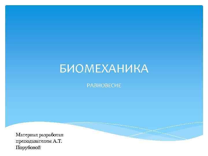 БИОМЕХАНИКА РАВНОВЕСИЕ Материал разработан преподавателем А. Т. Порубовой