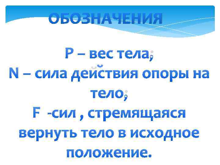 ОБОЗНАЧЕНИЯ Р – вес тела; N – сила действия опоры на тело; F -сил