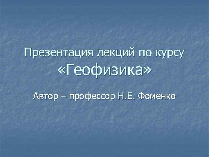 Презентация лекций по курсу «Геофизика» Автор – профессор Н. Е. Фоменко