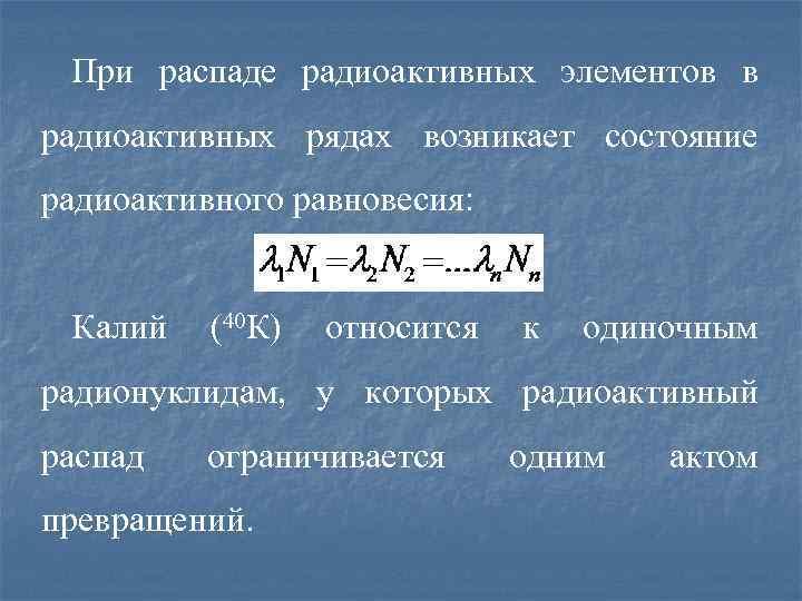 При распаде радиоактивных элементов в радиоактивных рядах возникает состояние радиоактивного равновесия: Калий (40 К)
