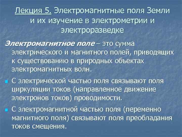 Лекция 5. Электромагнитные поля Земли и их изучение в электрометрии и электроразведке Электромагнитное поле