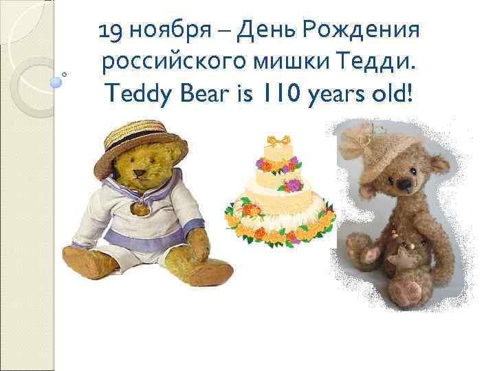 19 ноября – День Рождения российского мишки Тедди. Teddy Bear is 110 years old!